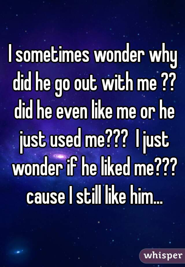 I sometimes wonder why did he go out with me ?? did he even like me or he just used me???  I just wonder if he liked me??? cause I still like him...