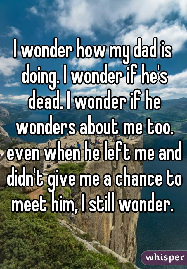 I wonder how my dad is doing. I wonder if he's dead. I wonder if he wonders about me too. even when he left me and didn't give me a chance to meet him, I still wonder.