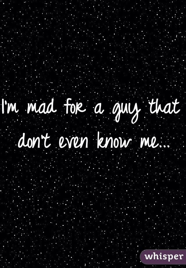 I'm mad for a guy that don't even know me...