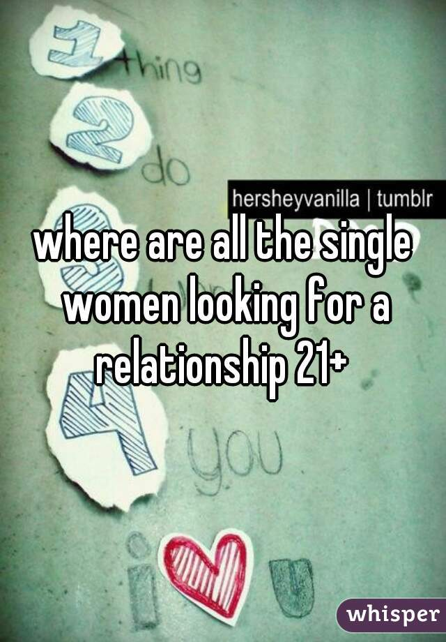 where are all the single women looking for a relationship 21+