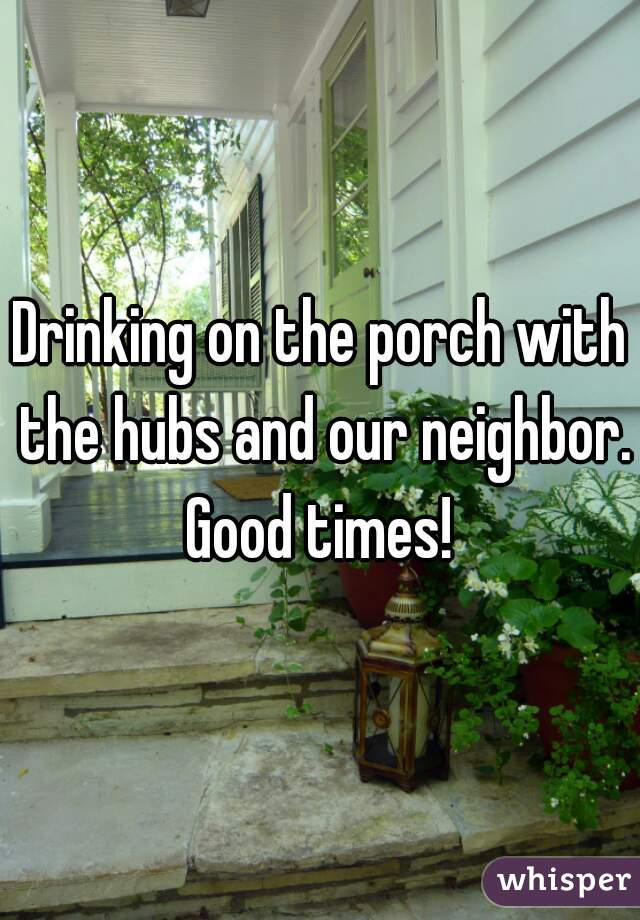 Drinking on the porch with the hubs and our neighbor. Good times!
