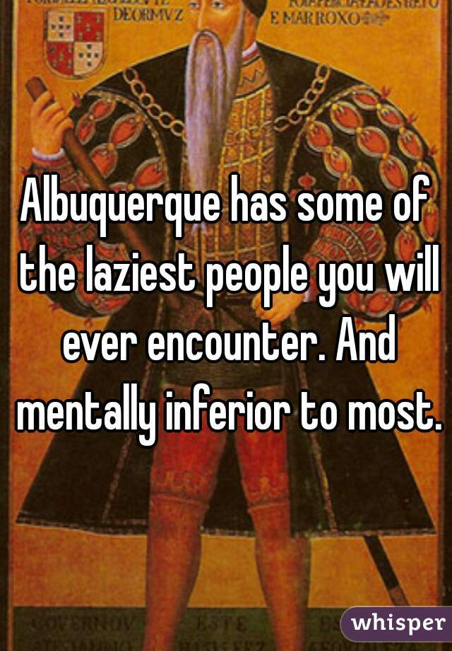 Albuquerque has some of the laziest people you will ever encounter. And mentally inferior to most.
