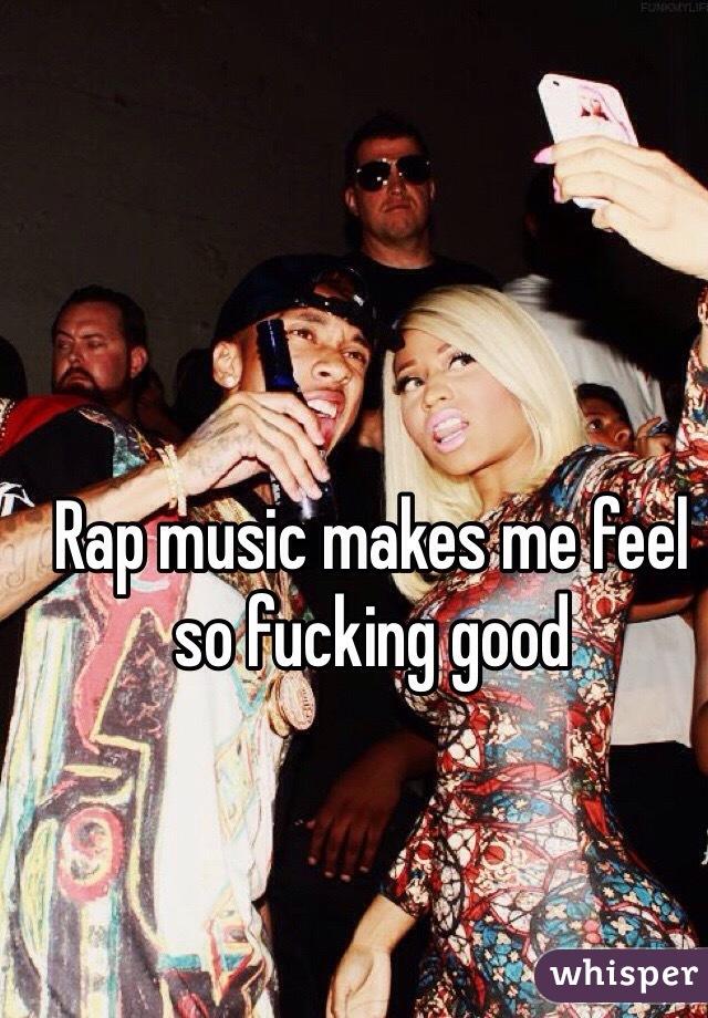 Rap music makes me feel so fucking good