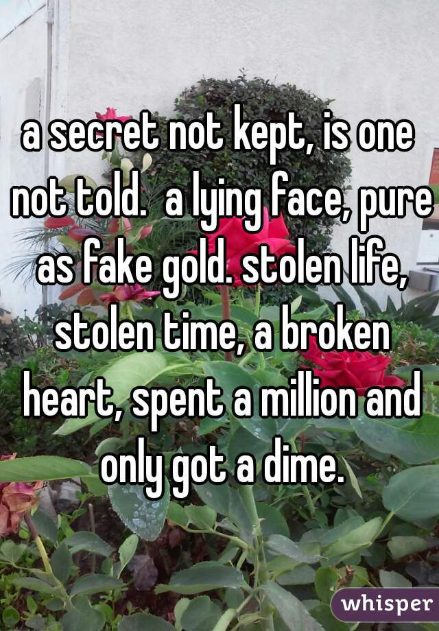 a secret not kept, is one not told.  a lying face, pure as fake gold. stolen life, stolen time, a broken heart, spent a million and only got a dime.