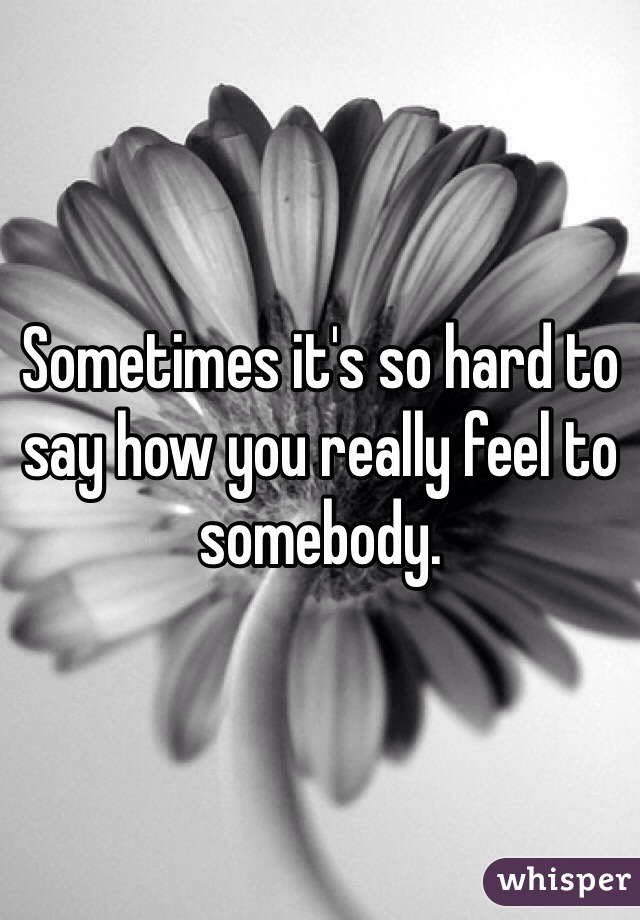 Sometimes it's so hard to say how you really feel to somebody.