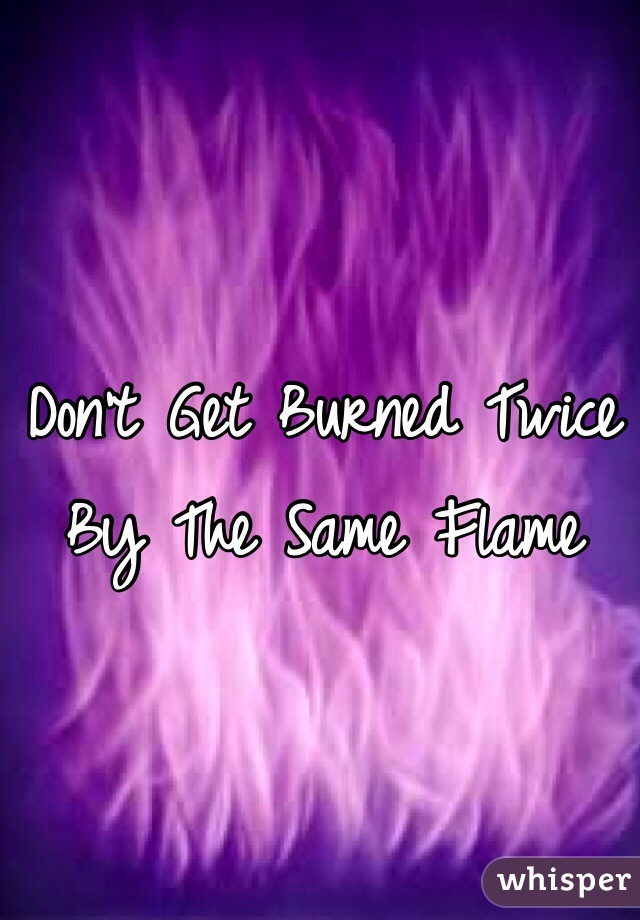 Don't Get Burned Twice By The Same Flame