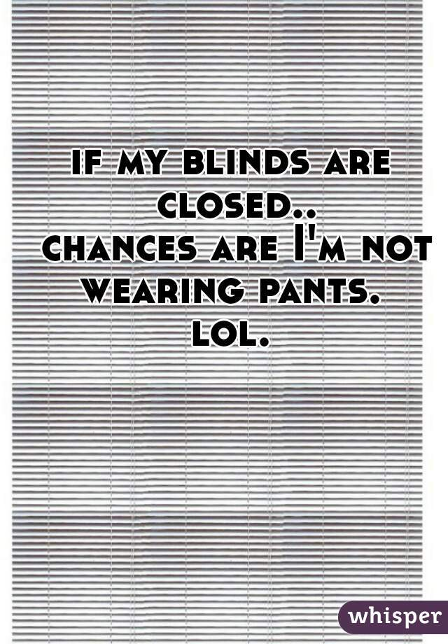 if my blinds are closed..   chances are I'm not wearing pants.    lol.