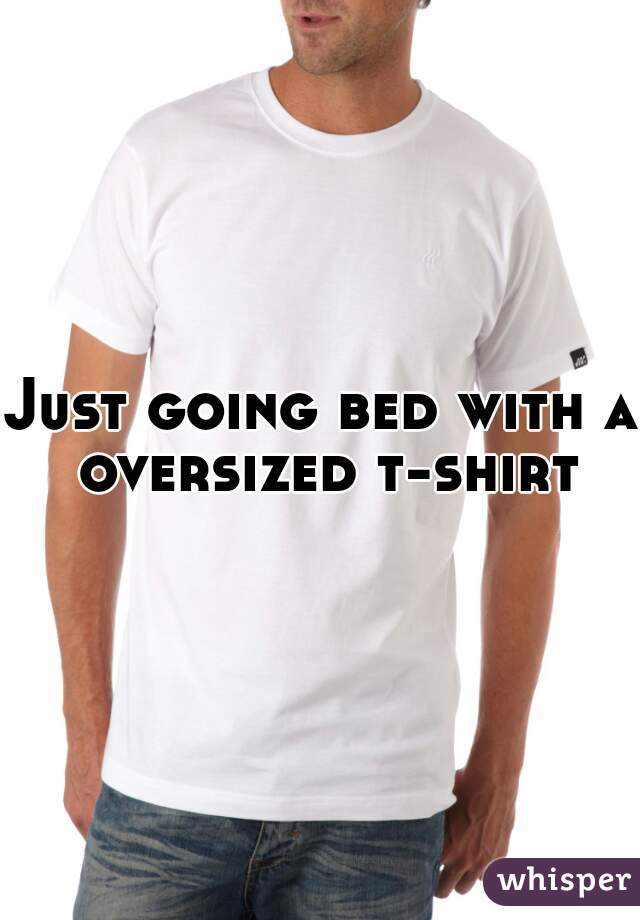 Just going bed with a oversized t-shirt
