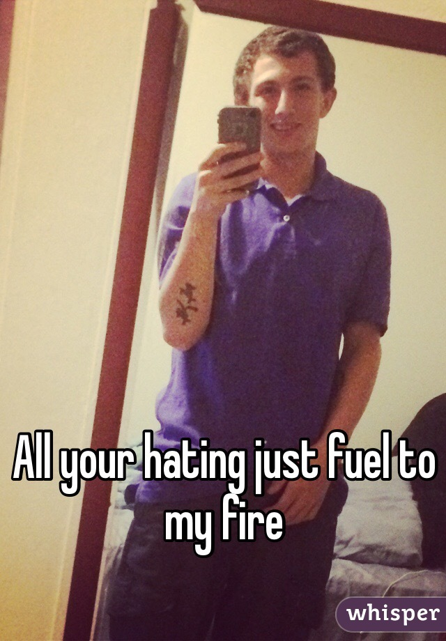 All your hating just fuel to my fire