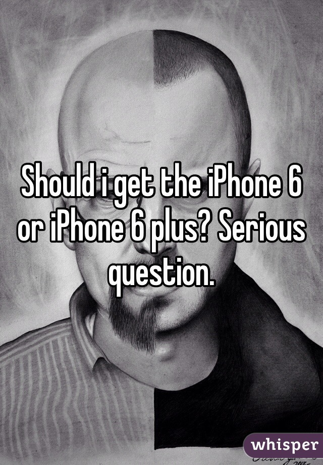 Should i get the iPhone 6 or iPhone 6 plus? Serious question.