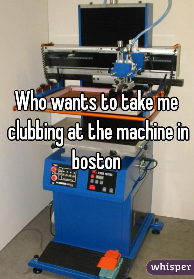 Who wants to take me clubbing at the machine in boston