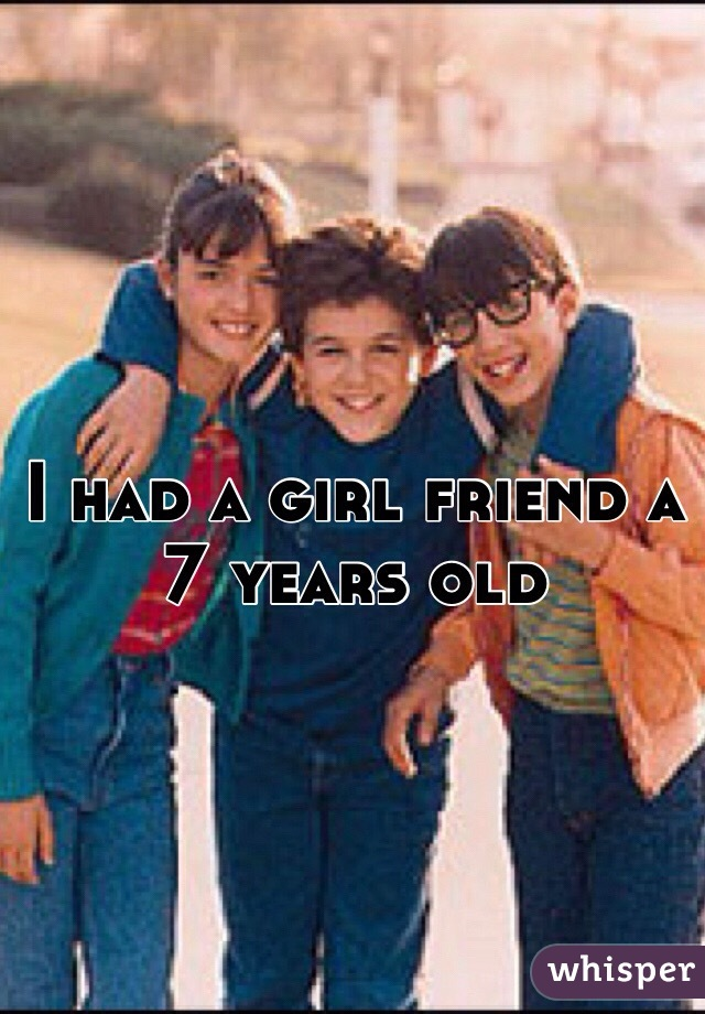 I had a girl friend a 7 years old