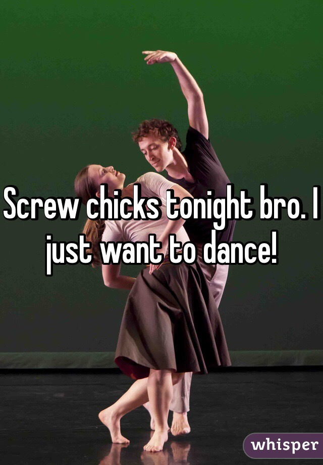 Screw chicks tonight bro. I just want to dance!