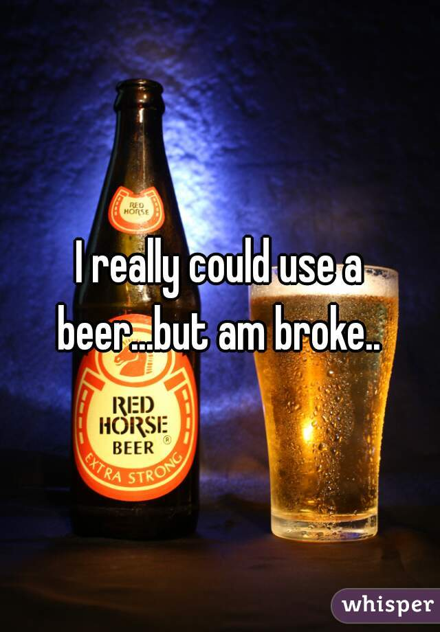 I really could use a beer...but am broke..