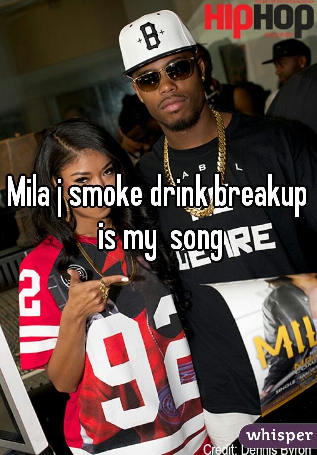 Mila j smoke drink breakup is my  song