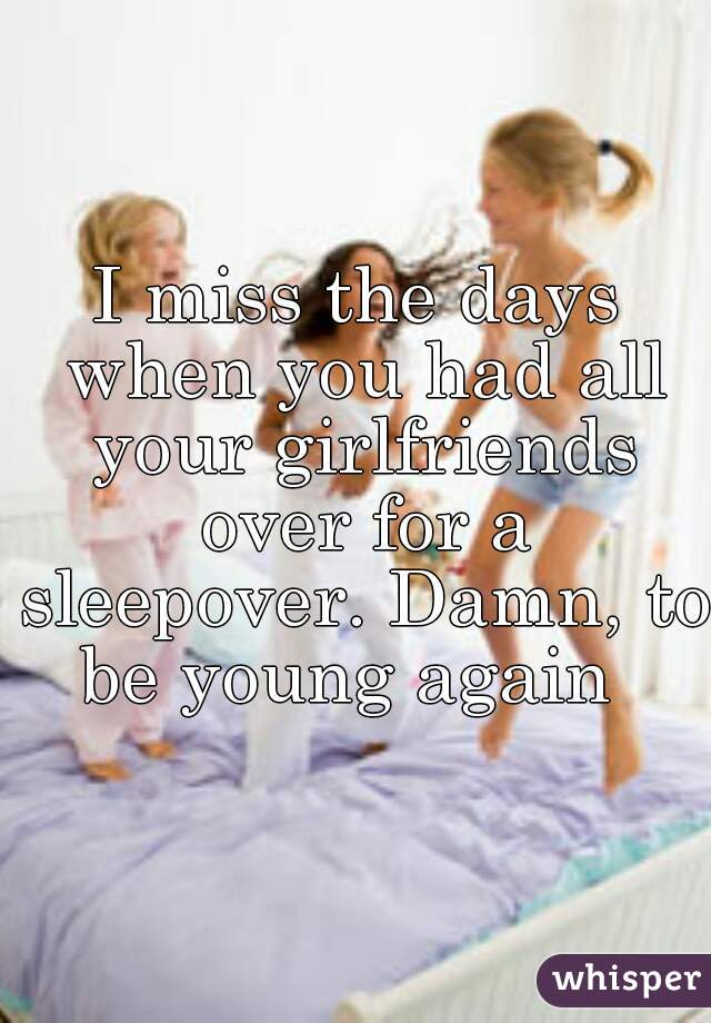 I miss the days when you had all your girlfriends over for a sleepover. Damn, to be young again