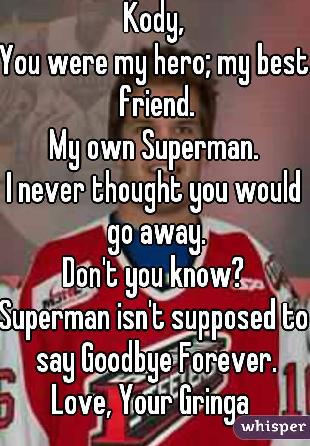 Kody, You were my hero; my best friend. My own Superman. I never thought you would go away. Don't you know? Superman isn't supposed to say Goodbye Forever. Love, Your Gringa