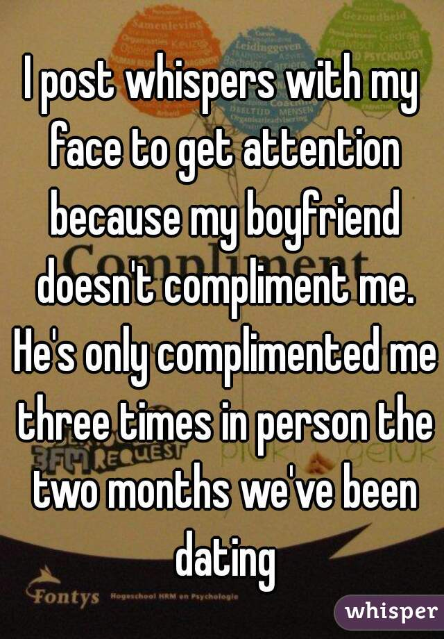 I post whispers with my face to get attention because my boyfriend doesn't compliment me. He's only complimented me three times in person the two months we've been dating