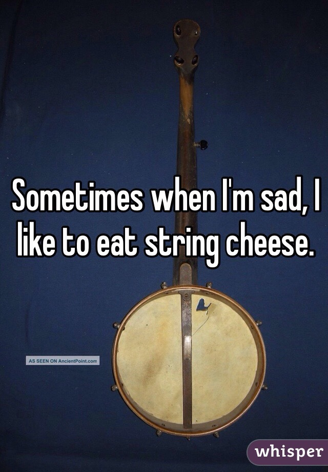 Sometimes when I'm sad, I like to eat string cheese.