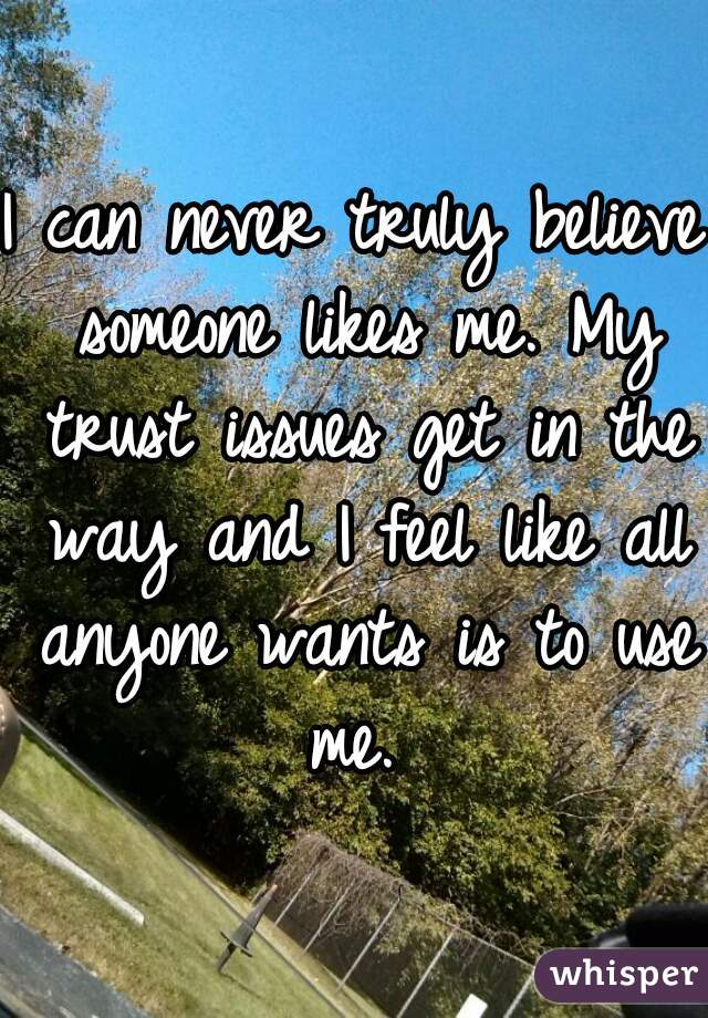 I can never truly believe someone likes me. My trust issues get in the way and I feel like all anyone wants is to use me.