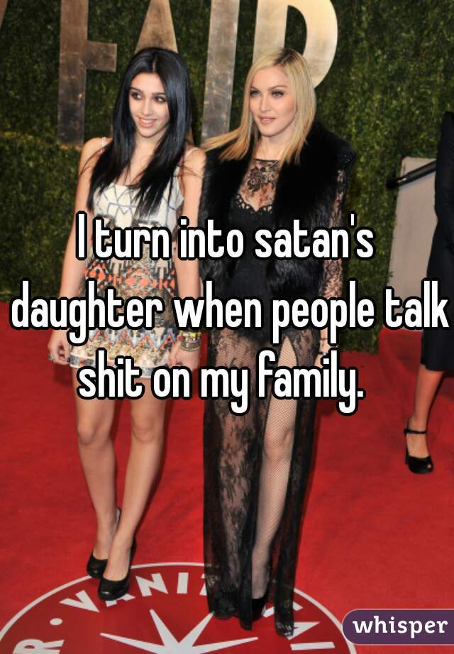 I turn into satan's daughter when people talk shit on my family.