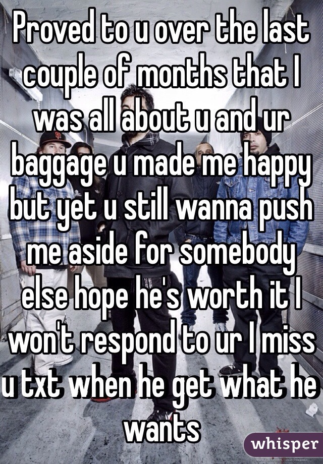 Proved to u over the last couple of months that I was all about u and ur baggage u made me happy but yet u still wanna push me aside for somebody else hope he's worth it I won't respond to ur I miss u txt when he get what he wants