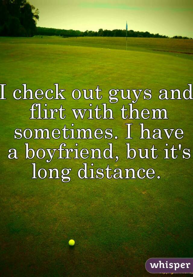 I check out guys and flirt with them sometimes. I have a boyfriend, but it's long distance.