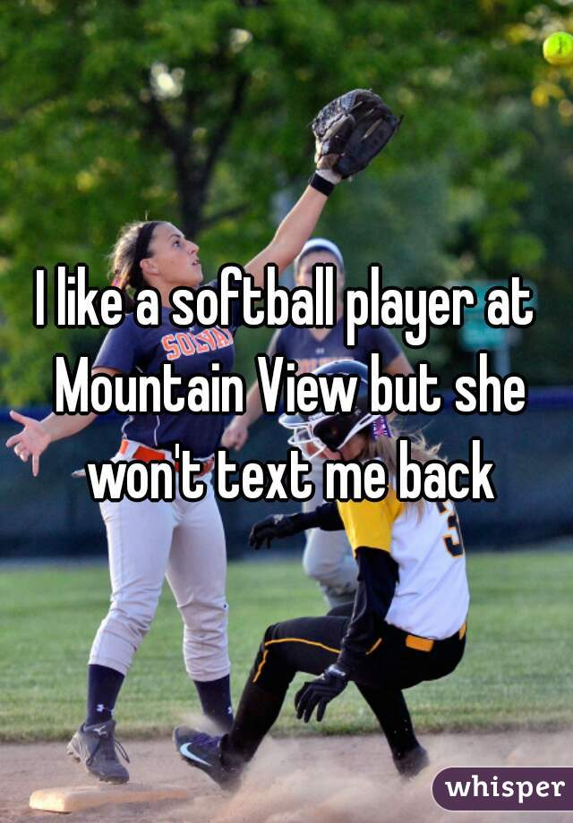 I like a softball player at Mountain View but she won't text me back