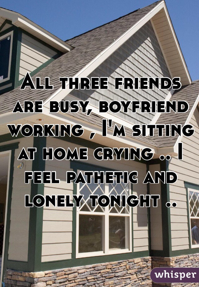 All three friends are busy, boyfriend working , I'm sitting at home crying .. I feel pathetic and lonely tonight ..