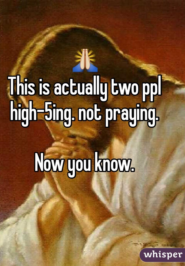 🙏 This is actually two ppl  high-5ing. not praying.  Now you know.