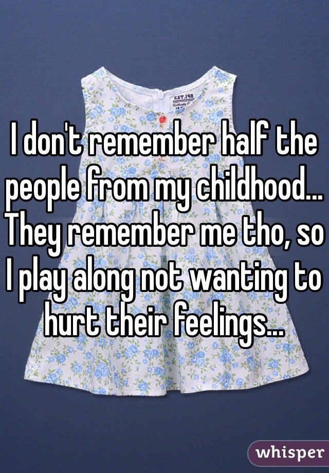 I don't remember half the people from my childhood... They remember me tho, so I play along not wanting to hurt their feelings...