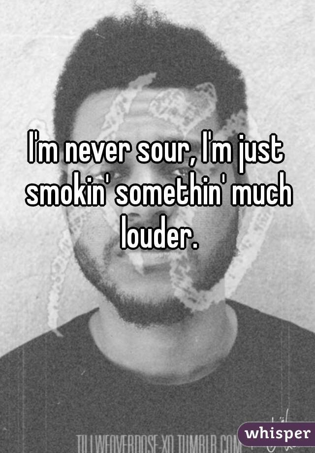 I'm never sour, I'm just smokin' somethin' much louder.