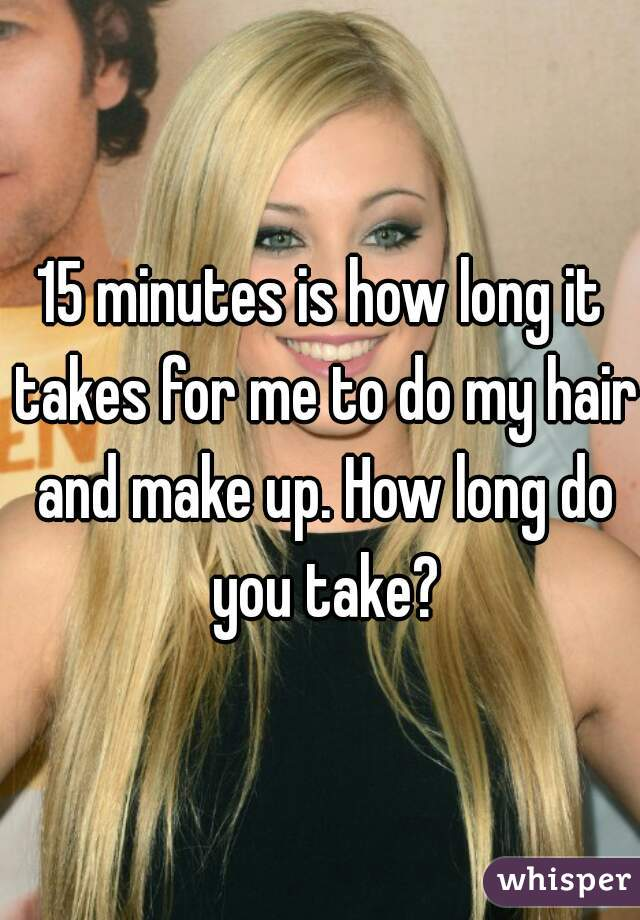 15 minutes is how long it takes for me to do my hair and make up. How long do you take?