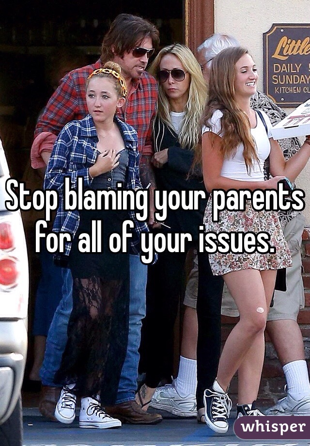 Stop blaming your parents for all of your issues.