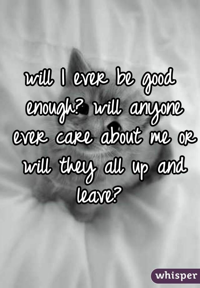 will I ever be good enough? will anyone ever care about me or will they all up and leave?