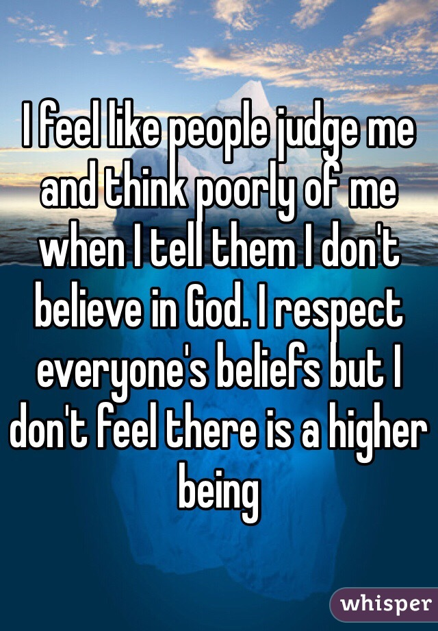 I feel like people judge me and think poorly of me when I tell them I don't believe in God. I respect everyone's beliefs but I don't feel there is a higher being