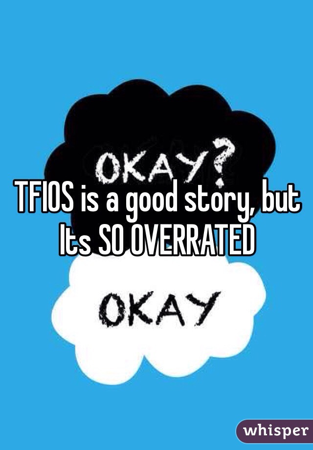 TFIOS is a good story, but Its SO OVERRATED
