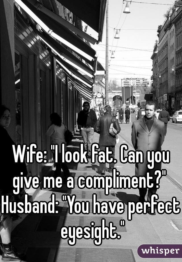 "Wife: ""I look fat. Can you give me a compliment?""  Husband: ""You have perfect eyesight."""