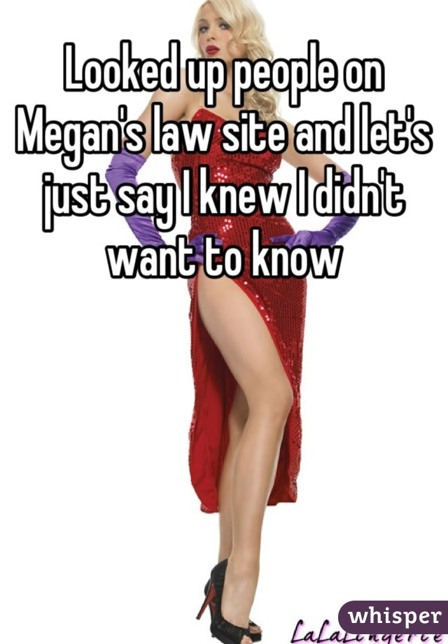 Looked up people on Megan's law site and let's just say I knew I didn't want to know