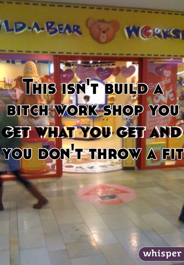 This isn't build a bitch work shop you get what you get and you don't throw a fit