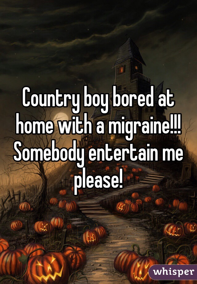 Country boy bored at home with a migraine!!! Somebody entertain me please!