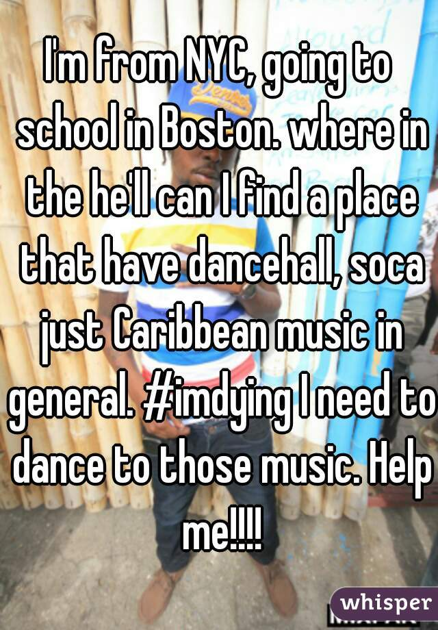 I'm from NYC, going to school in Boston. where in the he'll can I find a place that have dancehall, soca just Caribbean music in general. #imdying I need to dance to those music. Help me!!!!