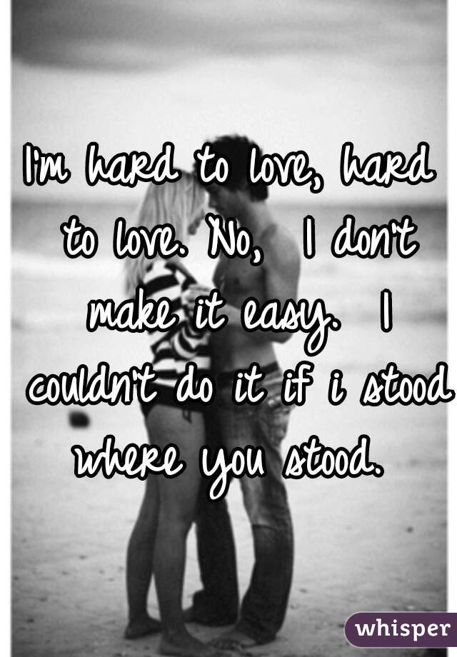 I'm hard to love, hard to love. No,  I don't make it easy.  I couldn't do it if i stood where you stood.