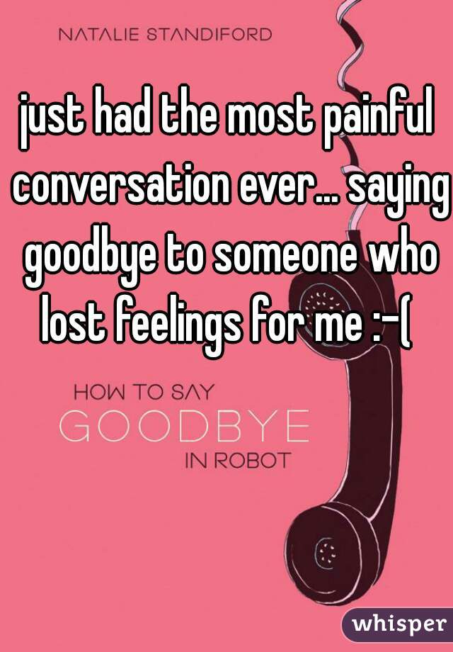 just had the most painful conversation ever... saying goodbye to someone who lost feelings for me :-(