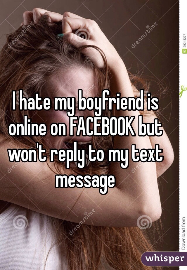 I hate my boyfriend is online on FACEBOOK but won't reply to my text message