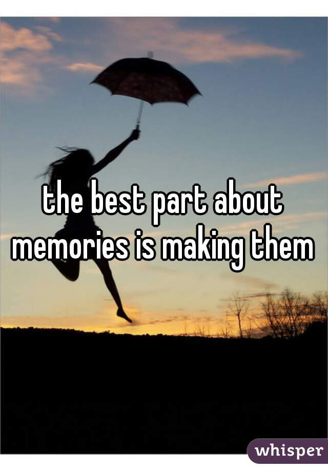 the best part about memories is making them