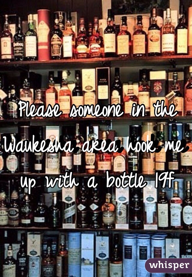 Please someone in the Waukesha area hook me up with a bottle 19f