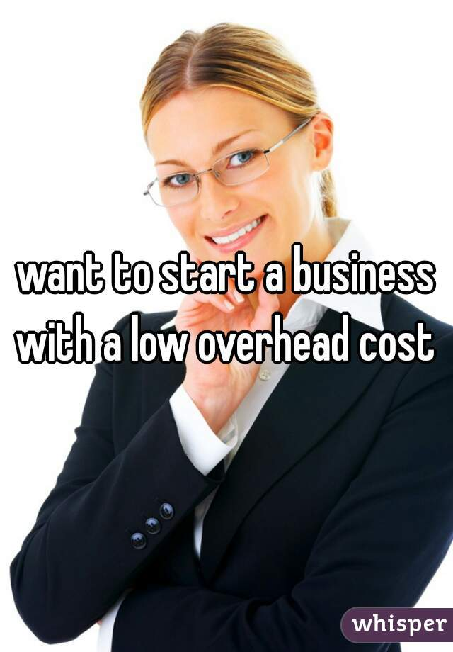 want to start a business with a low overhead cost