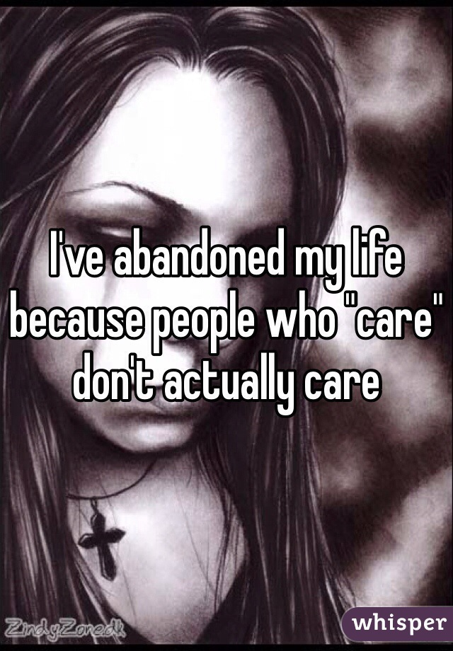 """I've abandoned my life because people who """"care"""" don't actually care"""
