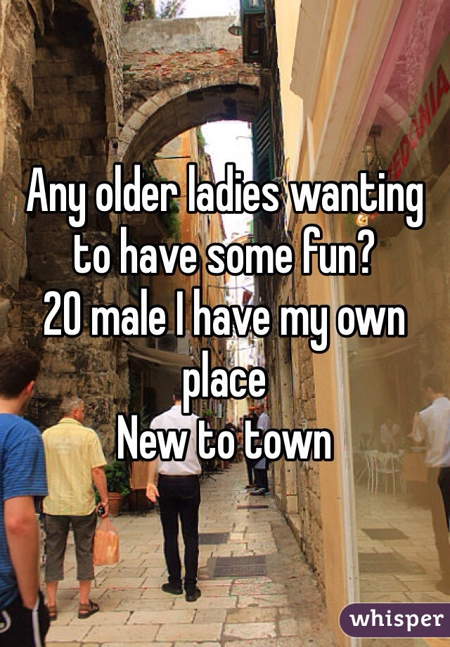 Any older ladies wanting to have some fun?  20 male I have my own place  New to town